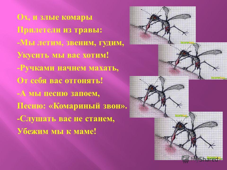Ох, и злые комары Прилетели из травы : - Мы летим, звеним, гудим, Укусить мы вас хотим ! - Ручками начнем махать, От себя вас отгонять ! - А мы песню запоем, Песню : « Комариный звон ». - Слушать вас не станем, Убежим мы к маме !