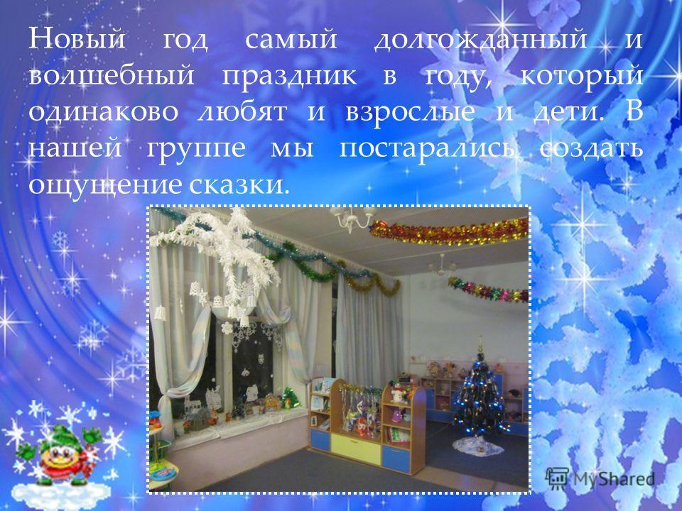 Новый год самый долгожданный и волшебный праздник в году, который одинаково любят и взрослые и дети. В нашей группе мы постарались создать ощущение сказки.