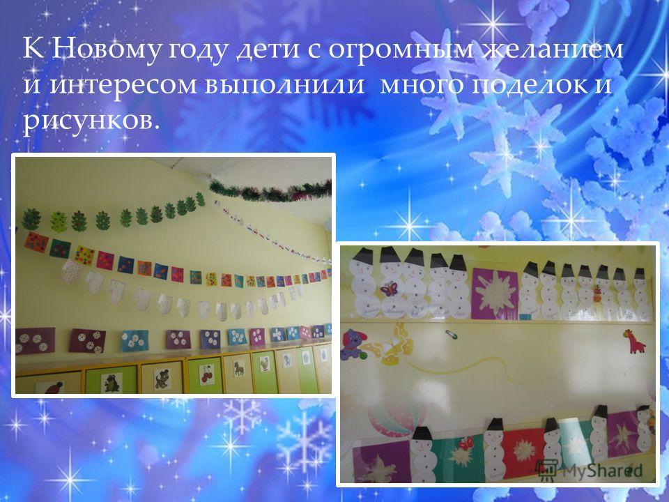 К Новому году дети с огромным желанием и интересом выполнили много поделок и рисунков.