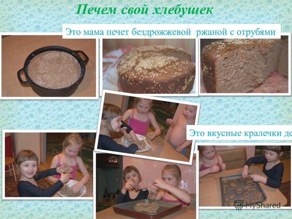 Печем свой хлебушек Это вкусные кралечки детей Это мама печет бездрожжевой ржаной с отрубями