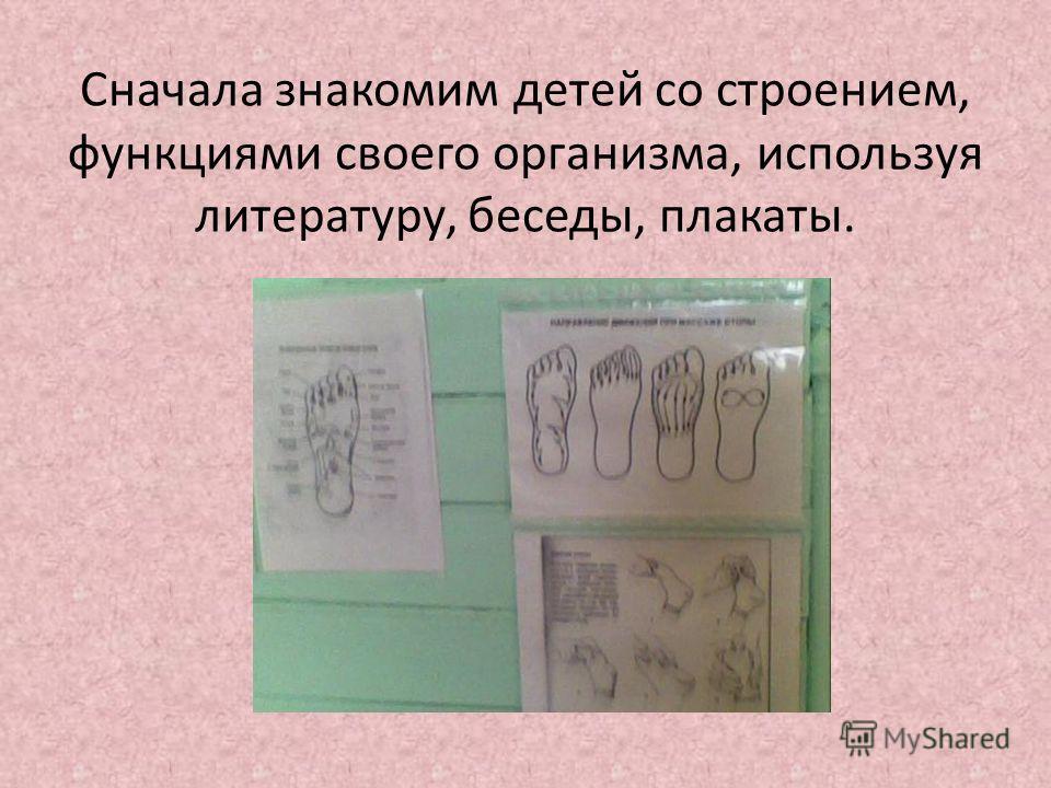 Сначала знакомим детей со строением, функциями своего организма, используя литературу, беседы, плакаты.
