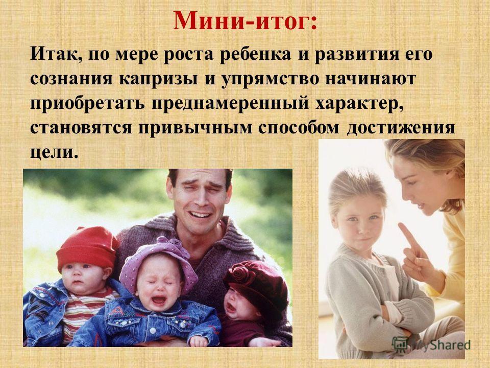 Мини-итог: Итак, по мере роста ребенка и развития его сознания капризы и упрямство начинают приобретать преднамеренный характер, становятся привычным способом достижения цели.