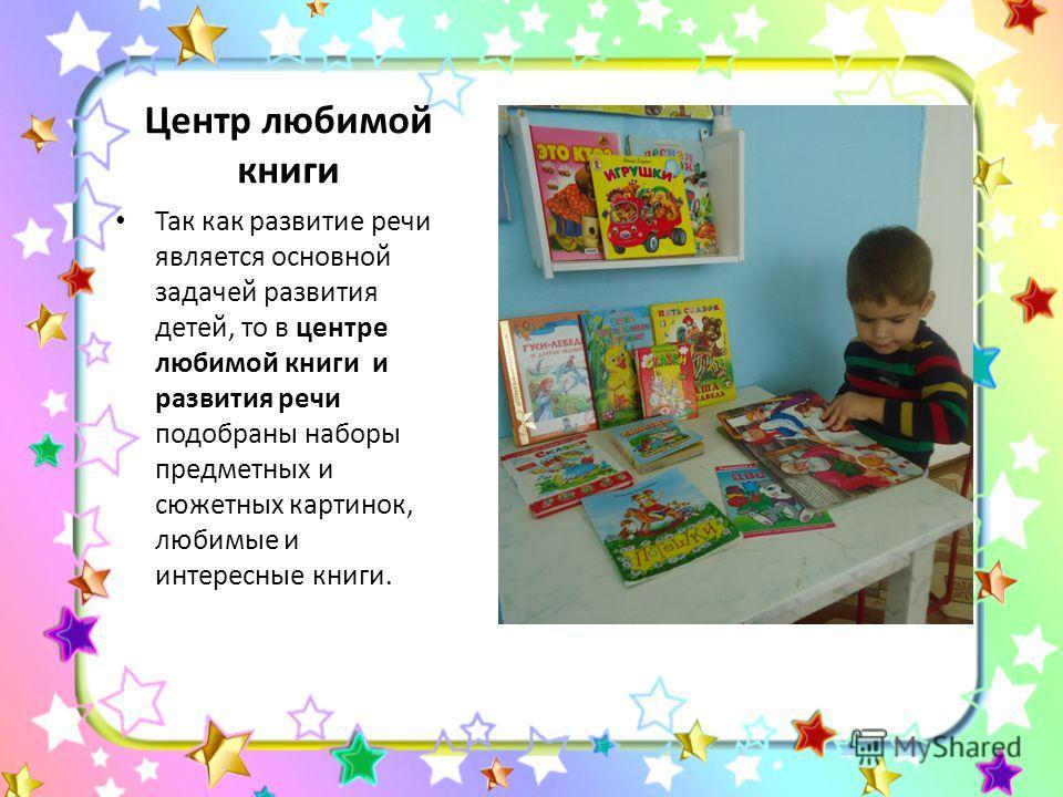 Центр любимой книги Так как развитие речи является основной задачей развития детей, то в центре любимой книги и развития речи подобраны наборы предметных и сюжетных картинок, любимые и интересные книги.
