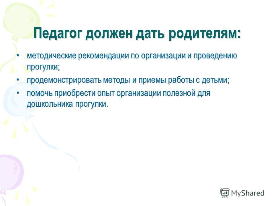 Педагог должен дать родителям: методические рекомендации по организации и проведению прогулки;методические рекомендации по организации и проведению прогулки; продемонстрировать методы и приемы работы с детьми;продемонстрировать методы и приемы работы