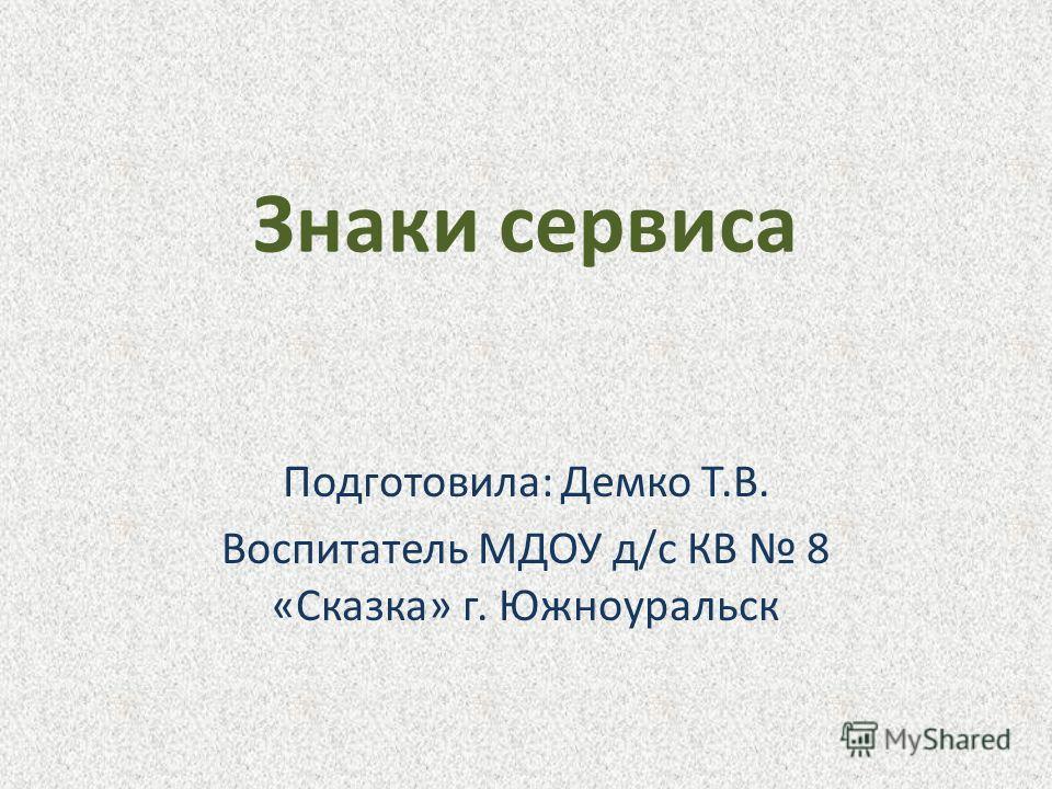 Знаки сервиса Подготовила: Демко Т.В. Воспитатель МДОУ д/с КВ 8 «Сказка» г. Южноуральск