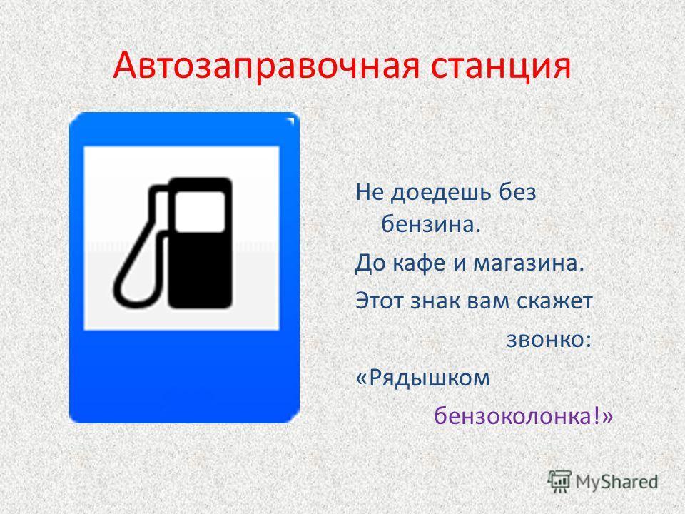 Автозаправочная станция Не доедешь без бензина. До кафе и магазина. Этот знак вам скажет звонко: «Рядышком бензоколонка!»