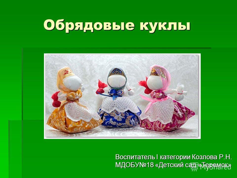 Обрядовые куклы Обрядовые куклы Воспитатель I категории Козлова Р.Н. МДОБУ18 «Детский сад «Теремок»