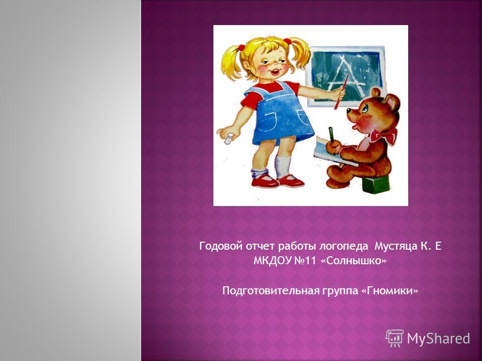 Годовой отчет работы логопеда Мустяца К. Е МКДОУ 11 «Солнышко» Подготовительная группа «Гномики»