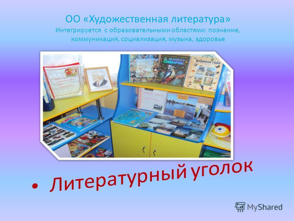 ОО «Художественная литература» Интегрируется с образовательными областями: познание, коммуникация, социализация, музыка, здоровье