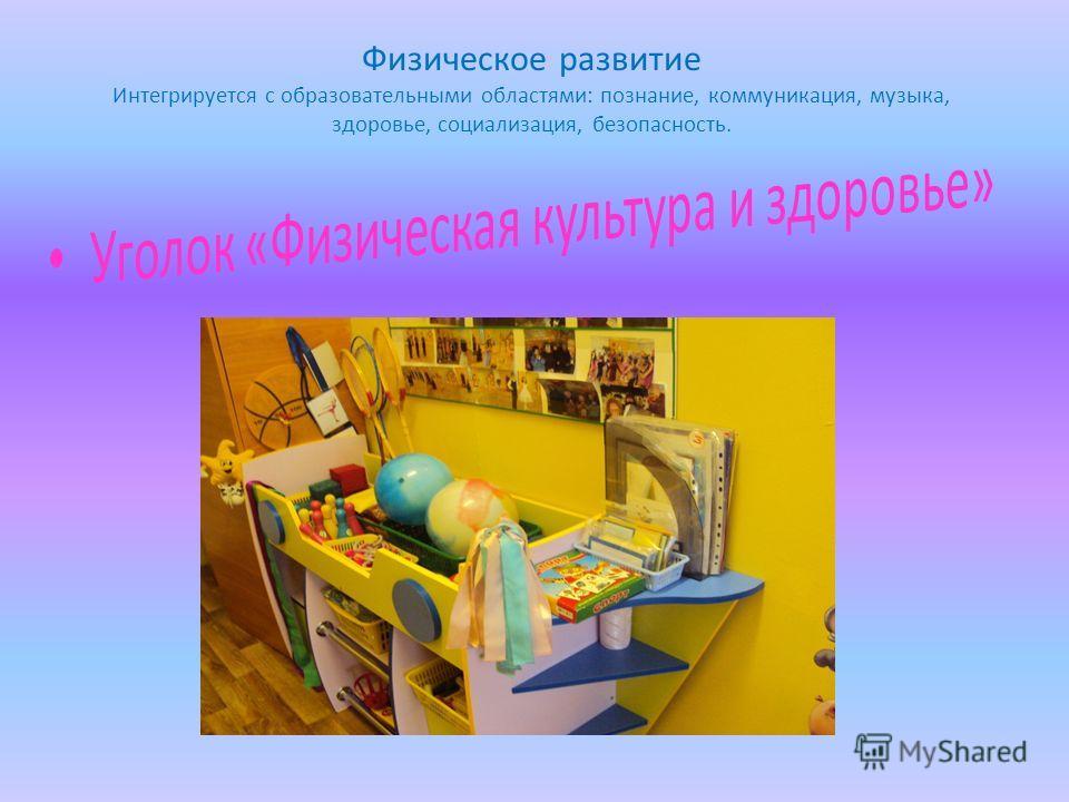Физическое развитие Интегрируется с образовательными областями: познание, коммуникация, музыка, здоровье, социализация, безопасность.