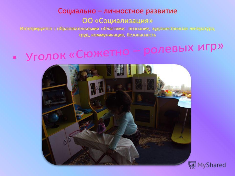 Социально – личностное развитие ОО «Социализация» Интегрируется с образовательными областями: познание, художественная литература, труд, коммуникация, безопасность