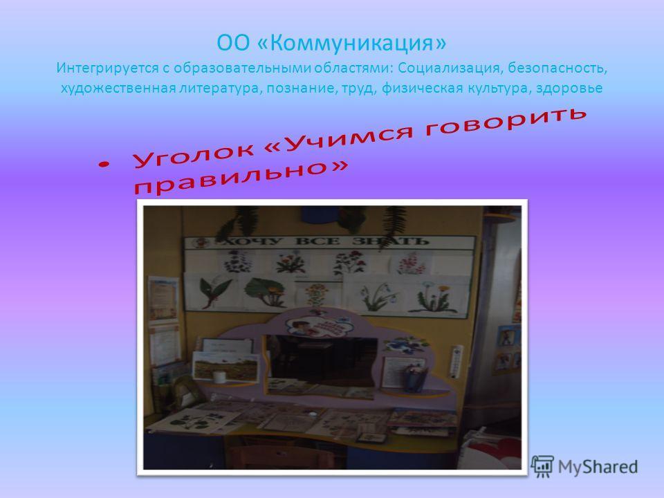 ОО «Коммуникация» Интегрируется с образовательными областями: Социализация, безопасность, художественная литература, познание, труд, физическая культура, здоровье