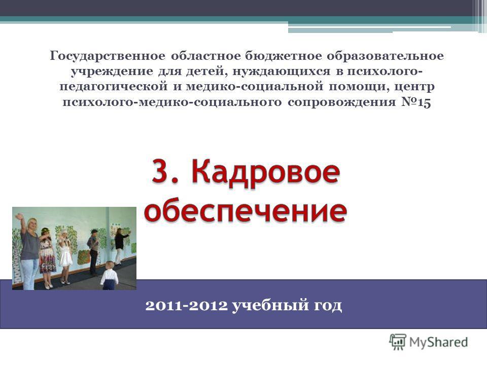 Государственное областное бюджетное образовательное учреждение для детей, нуждающихся в психолого- педагогической и медико-социальной помощи, центр психолого-медико-социального сопровождения 15 2011-2012 учебный год