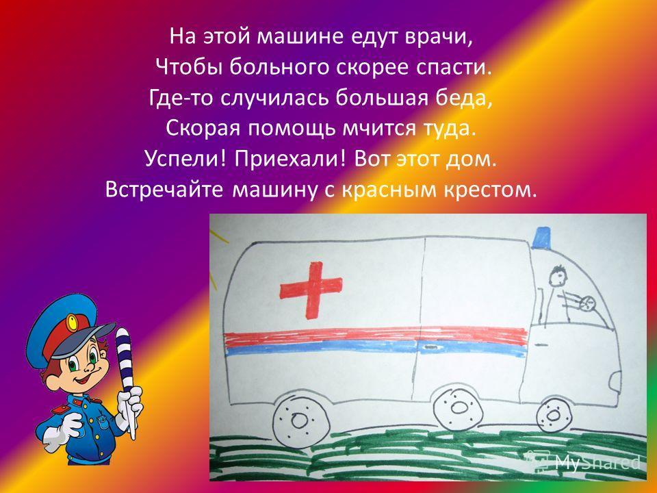 На этой машине едут врачи, Чтобы больного скорее спасти. Где-то случилась большая беда, Скорая помощь мчится туда. Успели! Приехали! Вот этот дом. Встречайте машину с красным крестом.