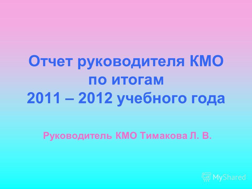 Отчет руководителя КМО по итогам 2011 – 2012 учебного года Руководитель КМО Тимакова Л. В.