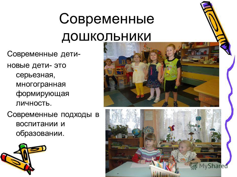 Современные дошкольники Современные дети- новые дети- это серьезная, многогранная формирующая личность. Современные подходы в воспитании и образовании.