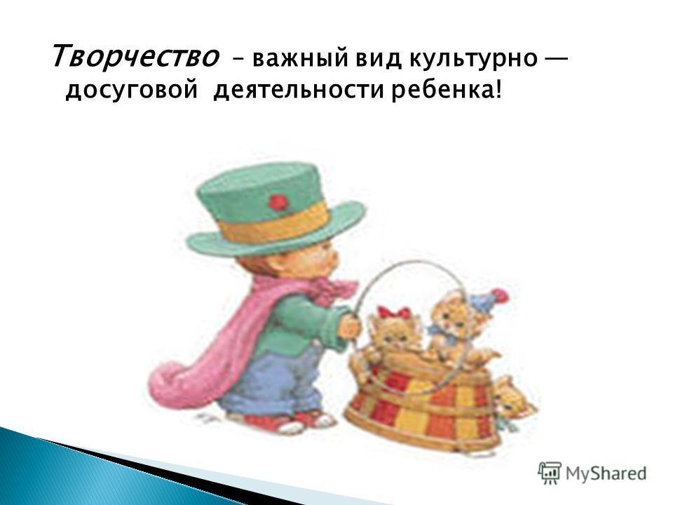 Творчество – важный вид культурно досуговой деятельности ребенка!