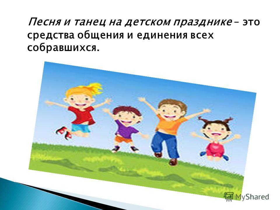 Песня и танец на детском празднике – это средства общения и единения всех собравшихся.