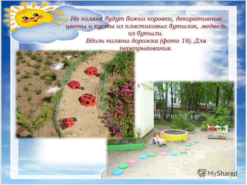 На поляне будут божьи коровки, декоративные цветы и кусты из пластиковых бутылок, медведь из бутыли. Вдоль поляны дорожка (фото 18). Для перепрыгивания.