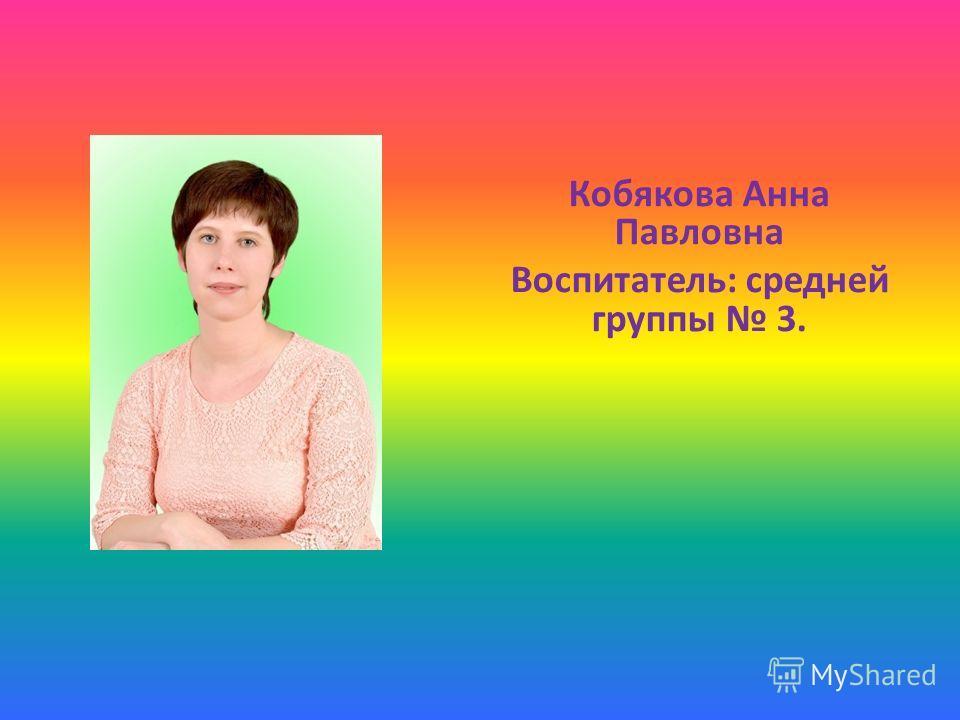 Кобякова Анна Павловна Воспитатель: средней группы 3.