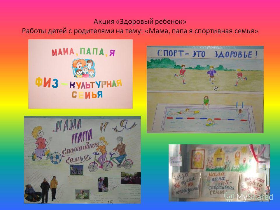 Акция «Здоровый ребенок» Работы детей с родителями на тему: «Мама, папа я спортивная семья»