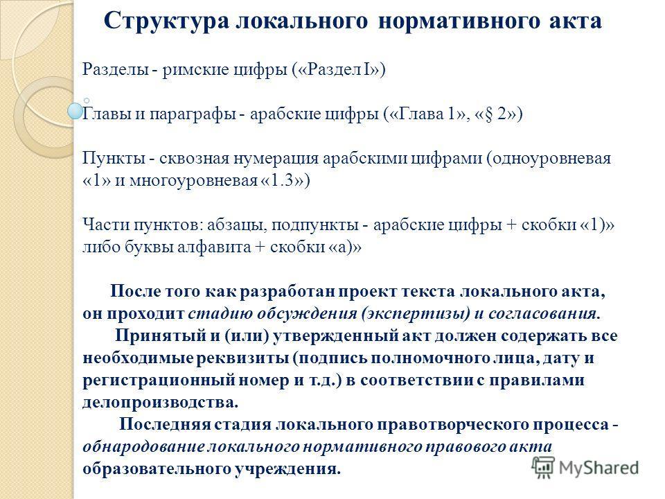 Структура локального нормативного акта Разделы - римские цифры («Раздел I») Главы и параграфы - арабские цифры («Глава 1», «§ 2») Пункты - сквозная нумерация арабскими цифрами (одноуровневая «1» и многоуровневая «1.3») Части пунктов: абзацы, подпункт