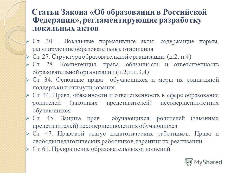 Статьи Закона «Об образовании в Российской Федерации», регламентирующие разработку локальных актов Ст. 30. Локальные нормативные акты, содержащие нормы, регулирующие образовательные отношения Ст. 27. Структура образовательной организации (п.2, п.4) С