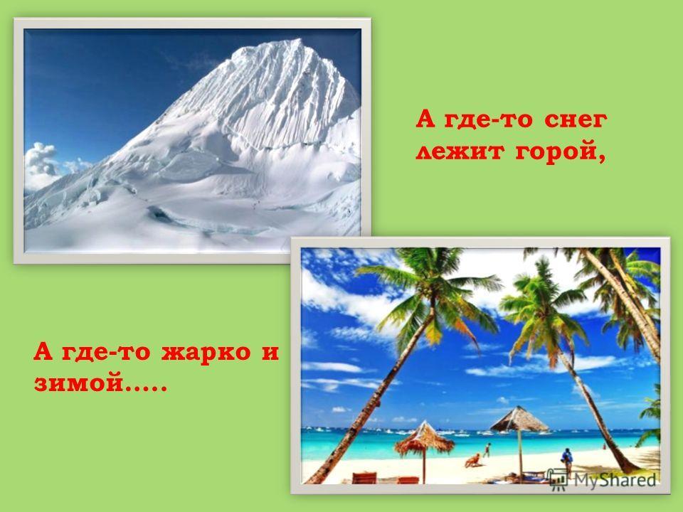 А где-то снег лежит горой, А где-то жарко и зимой…..