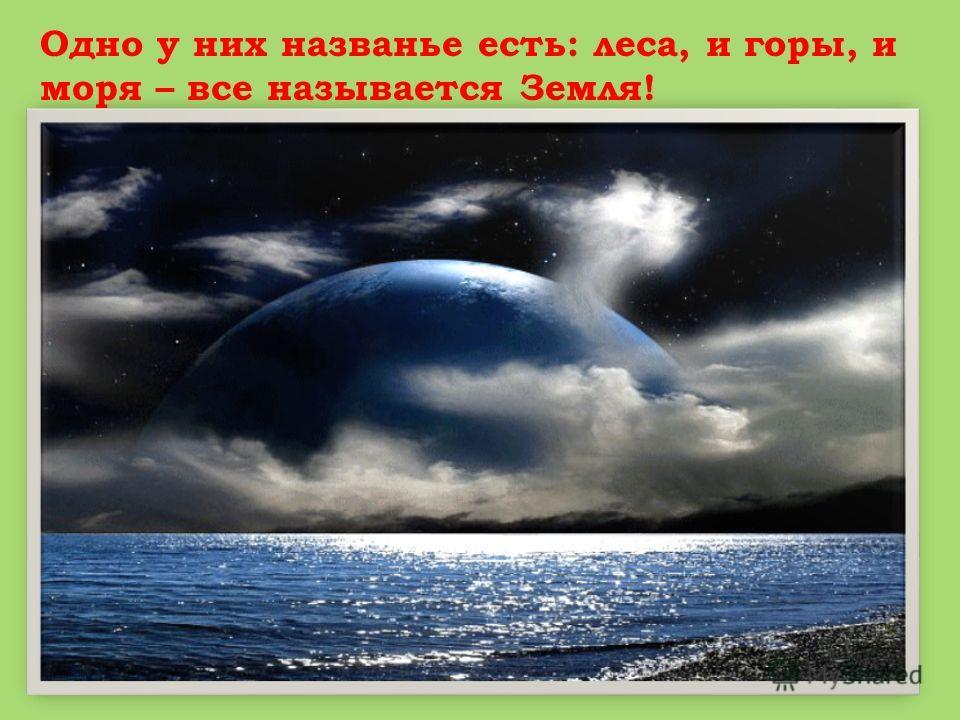 Одно у них названье есть: леса, и горы, и моря – все называется Земля!