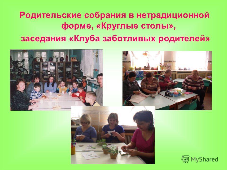 Родительские собрания в нетрадиционной форме, «Круглые столы», заседания «Клуба заботливых родителей»