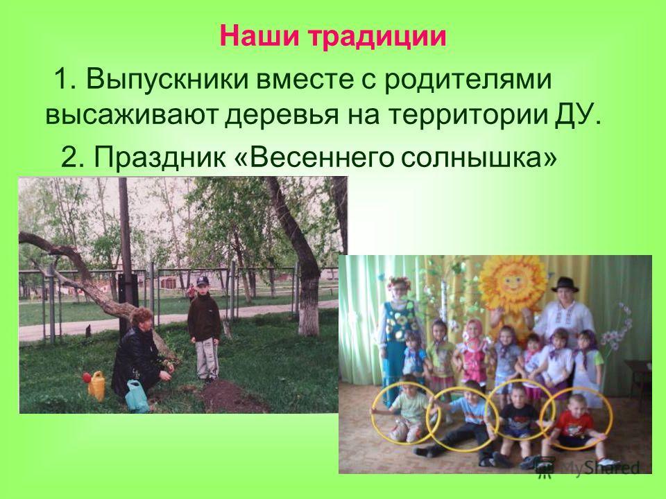 Наши традиции 1. Выпускники вместе с родителями высаживают деревья на территории ДУ. 2. Праздник «Весеннего солнышка»
