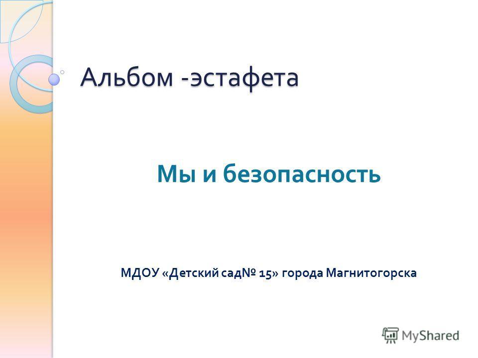 Альбом - эстафета Мы и безопасность МДОУ « Детский сад 15» города Магнитогорска
