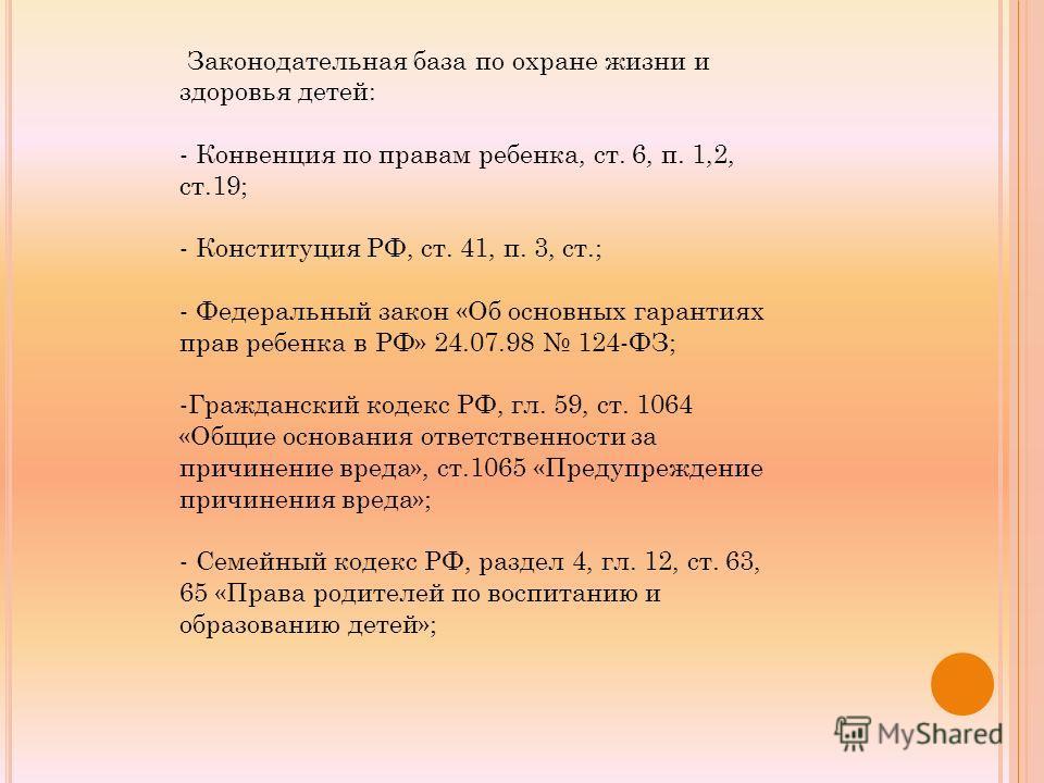 Законодательная база по охране жизни и здоровья детей: - Конвенция по правам ребенка, ст. 6, п. 1,2, ст.19; - Конституция РФ, ст. 41, п. 3, ст.; - Федеральный закон «Об основных гарантиях прав ребенка в РФ» 24.07.98 124-ФЗ; -Гражданский кодекс РФ, гл