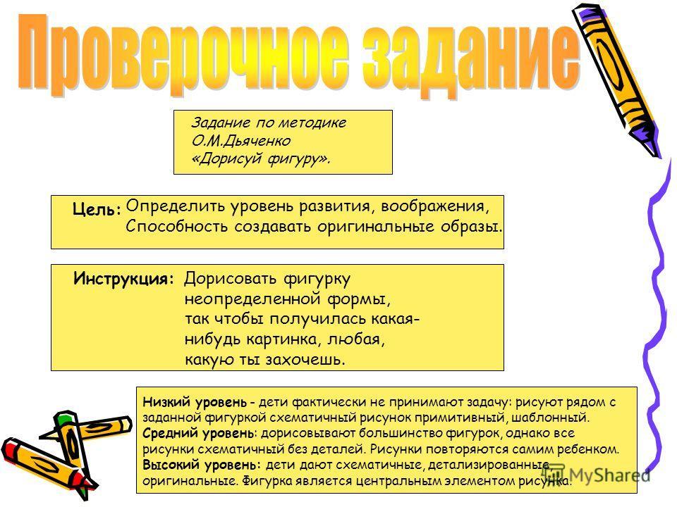 Задание по методике О.М.Дьяченко «Дорисуй фигуру». Цель: Инструкция: Дорисовать фигурку неопределенной формы, так чтобы получилась какая- нибудь картинка, любая, какую ты захочешь. Определить уровень развития, воображения, Способность создавать ориги