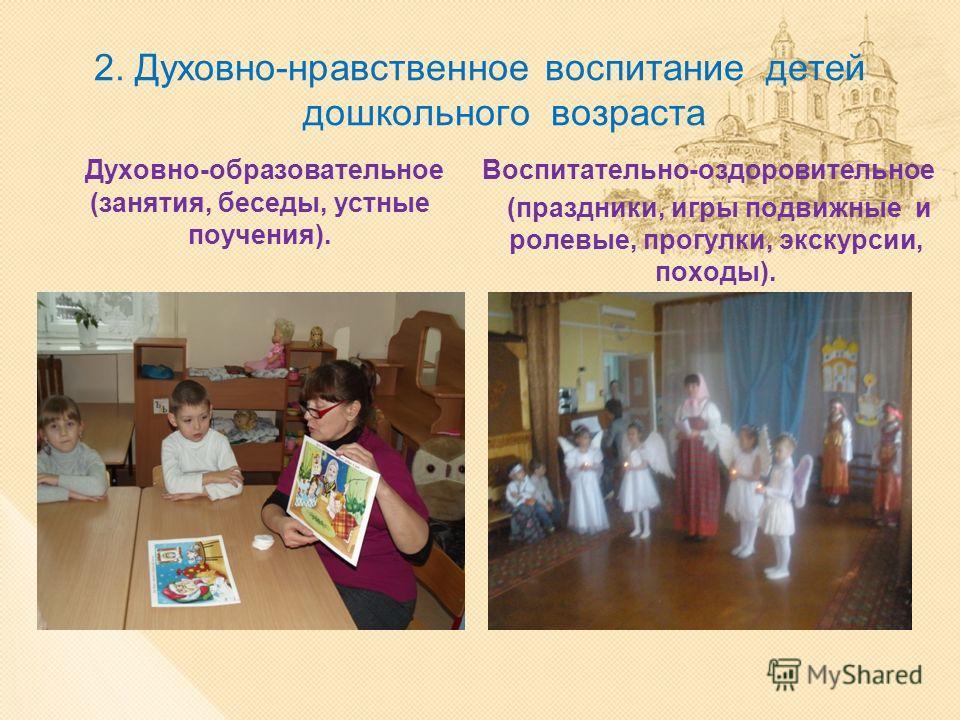 2. Духовно-нравственное воспитание детей дошкольного возраста Духовно-образовательное (занятия, беседы, устные поучения). Воспитательно-оздоровительное (праздники, игры подвижные и ролевые, прогулки, экскурсии, походы).