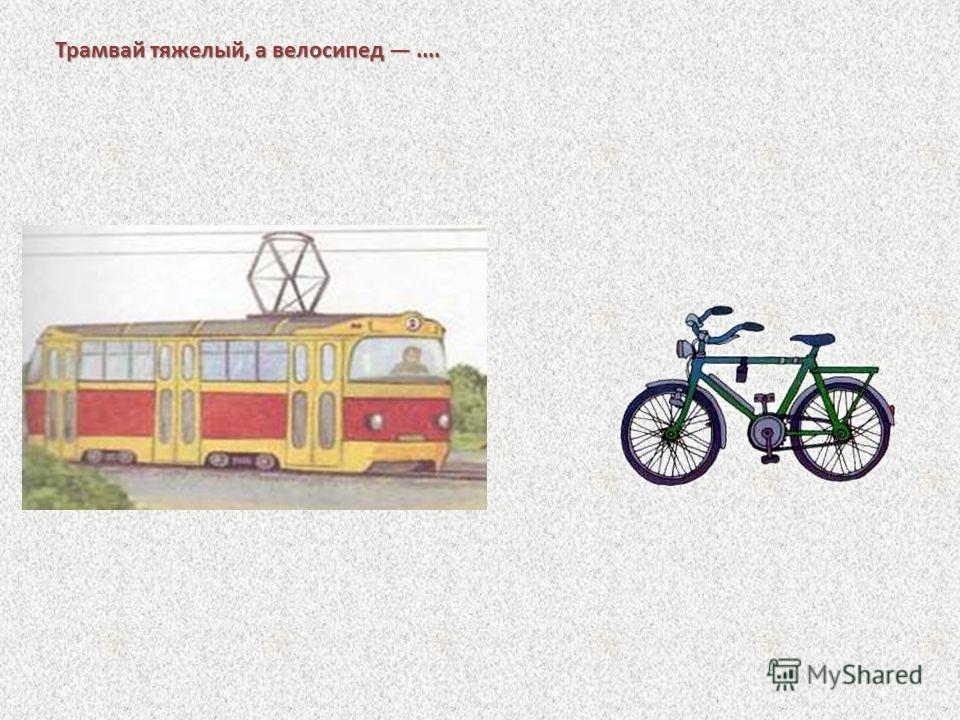 Трамвай тяжелый, а велосипед....