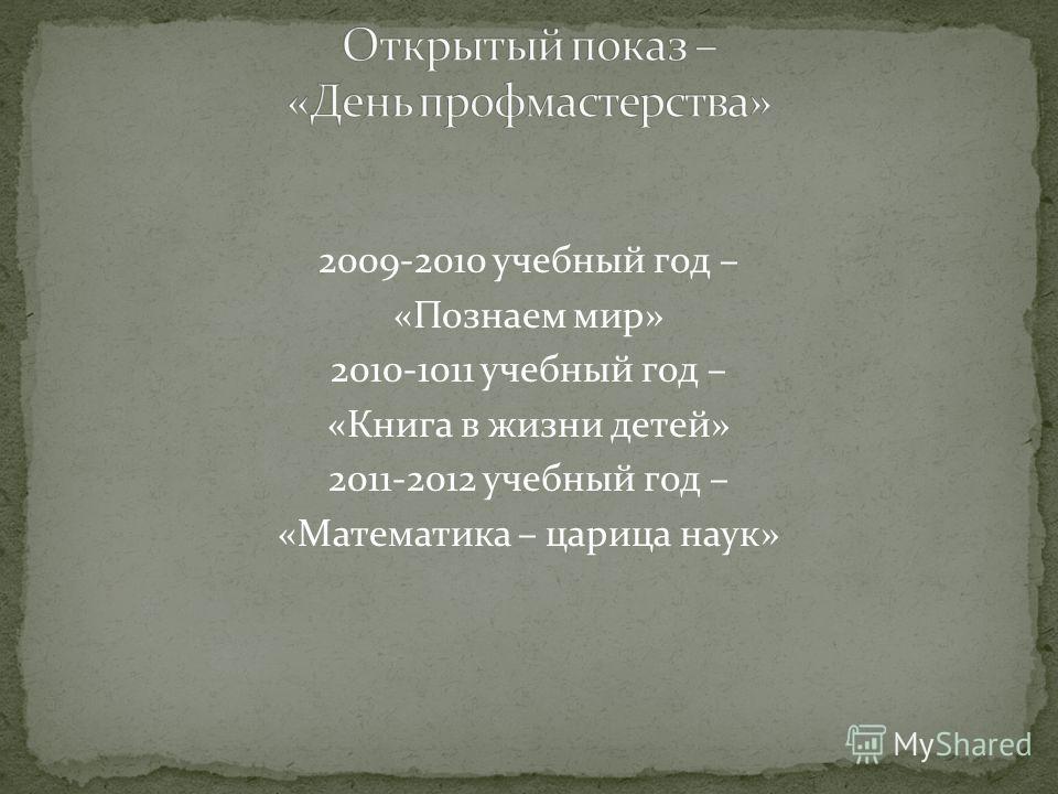2009-2010 учебный год – «Познаем мир» 2010-1011 учебный год – «Книга в жизни детей» 2011-2012 учебный год – «Математика – царица наук»