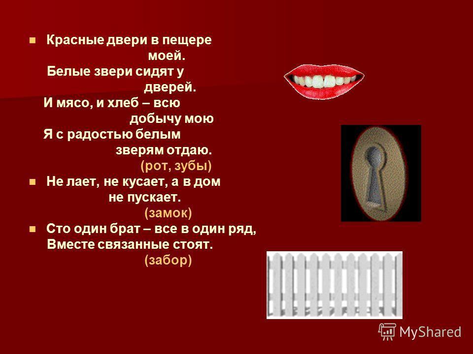 Красные двери в пещере моей. Белые звери сидят у дверей. И мясо, и хлеб – всю добычу мою Я с радостью белым зверям отдаю. (рот, зубы) Не лает, не кусает, а в дом не пускает. (замок) Сто один брат – все в один ряд, Вместе связанные стоят. (забор)
