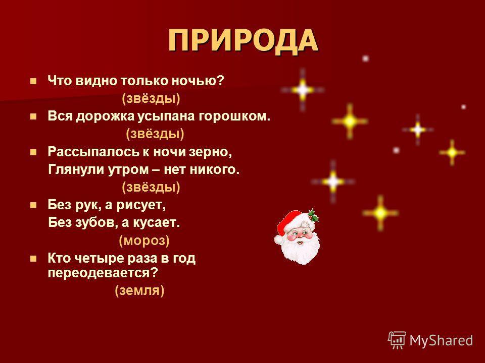 ПРИРОДА Что видно только ночью? (звёзды) Вся дорожка усыпана горошком. (звёзды) Рассыпалось к ночи зерно, Глянули утром – нет никого. (звёзды) Без рук, а рисует, Без зубов, а кусает. (мороз) Кто четыре раза в год переодевается? (земля)