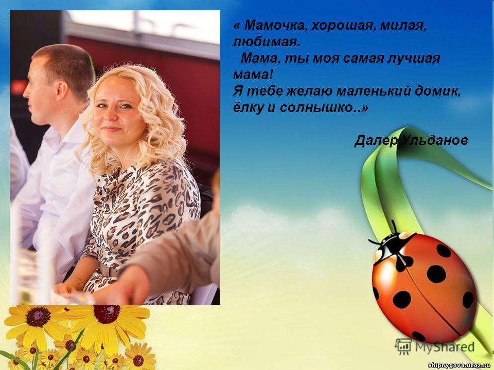 « Мамочка, хорошая, милая, любимая. Мама, ты моя самая лучшая мама! Я тебе желаю маленький домик, ёлку и солнышко..» Далер Ульданов