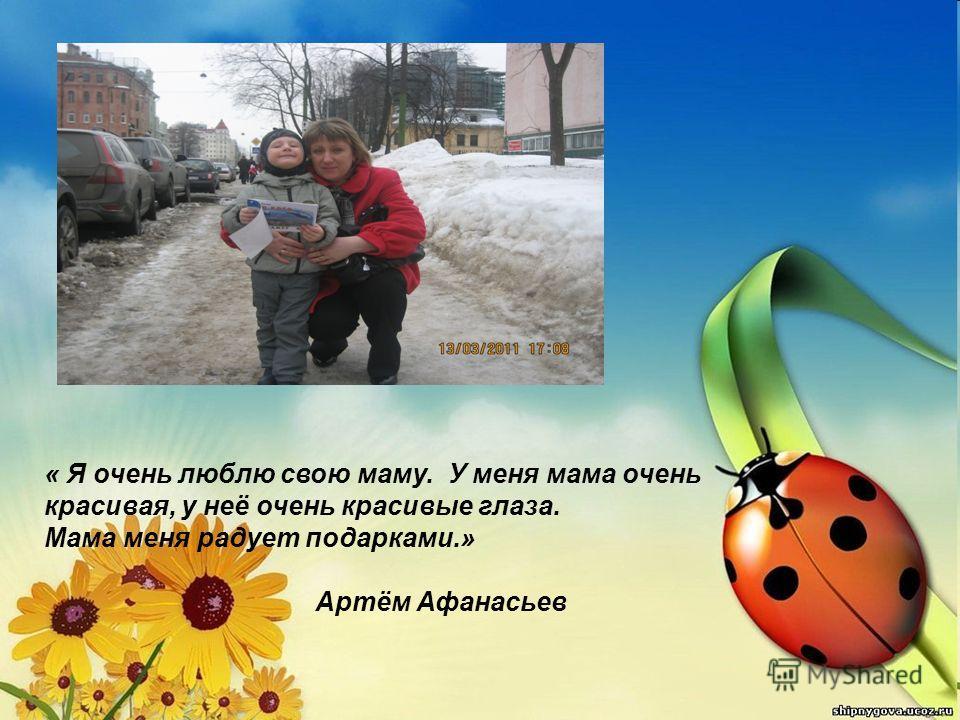 « Я очень люблю свою маму. У меня мама очень красивая, у неё очень красивые глаза. Мама меня радует подарками.» Артём Афанасьев