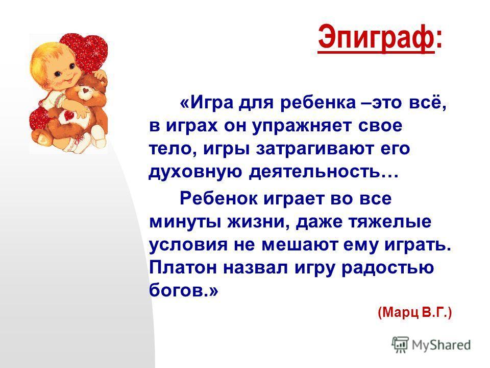 Эпиграф: «Игра для ребенка –это всё, в играх он упражняет свое тело, игры затрагивают его духовную деятельность… Ребенок играет во все минуты жизни, даже тяжелые условия не мешают ему играть. Платон назвал игру радостью богов.» (Марц В.Г.)
