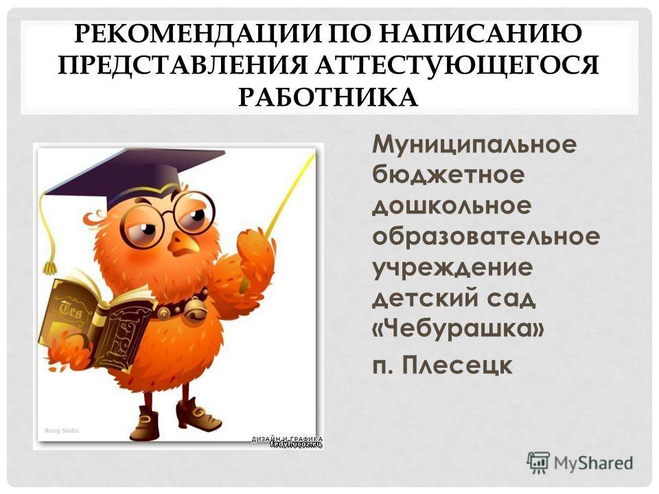 РЕКОМЕНДАЦИИ ПО НАПИСАНИЮ ПРЕДСТАВЛЕНИЯ АТТЕСТУЮЩЕГОСЯ РАБОТНИКА Муниципальное бюджетное дошкольное образовательное учреждение детский сад «Чебурашка» п. Плесецк