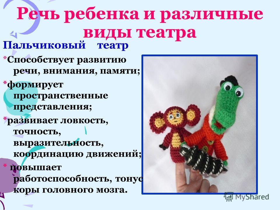 Речь ребенка и различные виды театра Пальчиковый театр *Способствует развитию речи, внимания, памяти; *формирует пространственные представления; *развивает ловкость, точность, выразительность, координацию движений; * повышает работоспособность, тонус