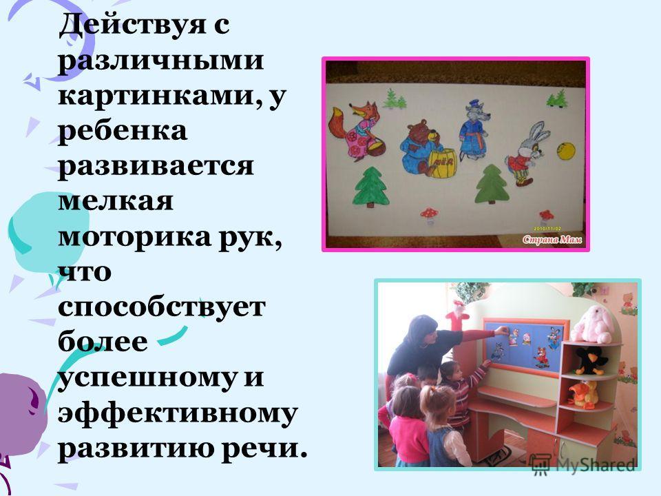 Действуя с различными картинками, у ребенка развивается мелкая моторика рук, что способствует более успешному и эффективному развитию речи.