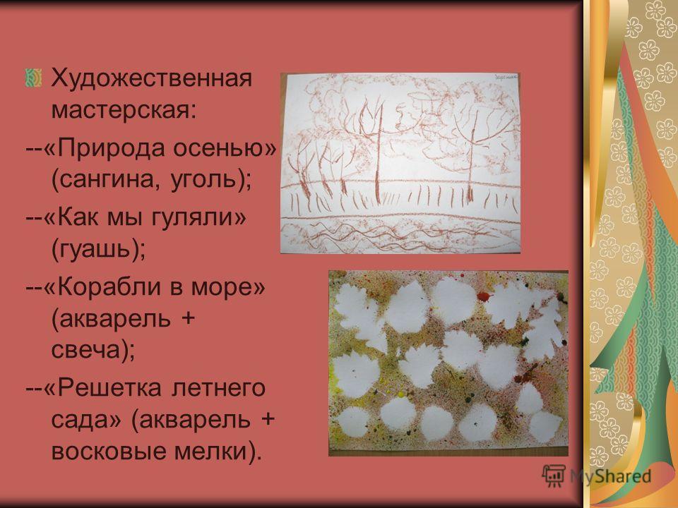 Художественная мастерская: --«Природа осенью» (сангина, уголь); --«Как мы гуляли» (гуашь); --«Корабли в море» (акварель + свеча); --«Решетка летнего сада» (акварель + восковые мелки).