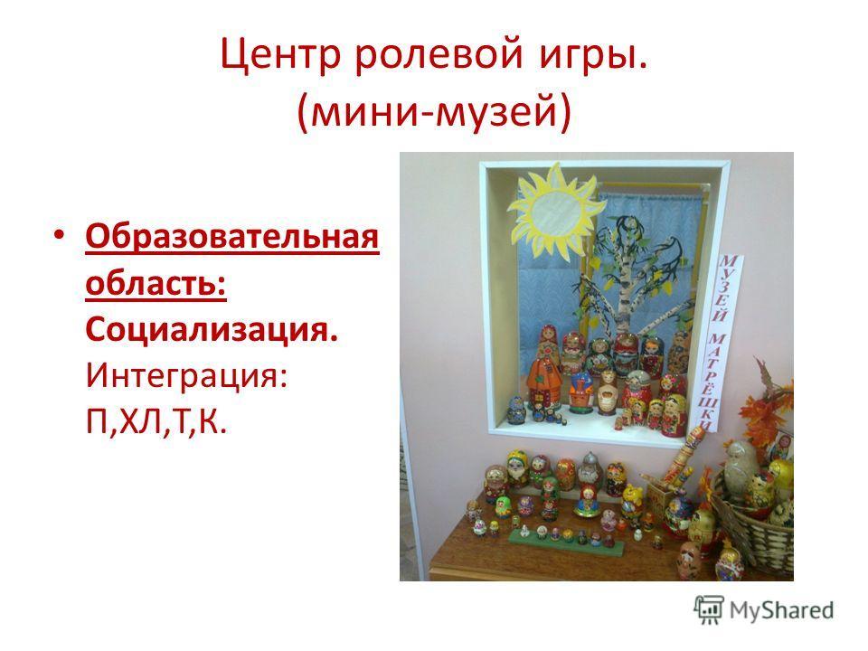 Центр ролевой игры. (мини-музей) Образовательная область: Социализация. Интеграция: П,ХЛ,Т,К.