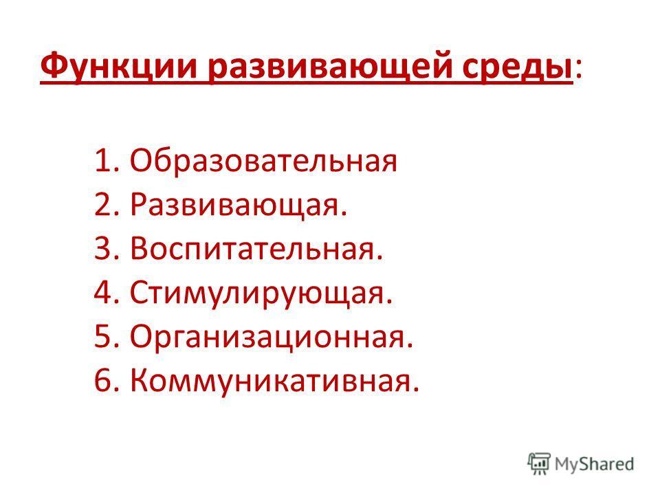 Функции развивающей среды: 1. Образовательная 2. Развивающая. 3. Воспитательная. 4. Стимулирующая. 5. Организационная. 6. Коммуникативная.