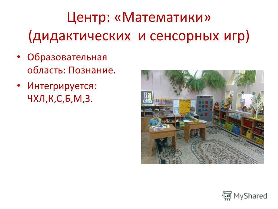 Центр: «Математики» (дидактических и сенсорных игр) Образовательная область: Познание. Интегрируется: ЧХЛ,К,С,Б,М,З.