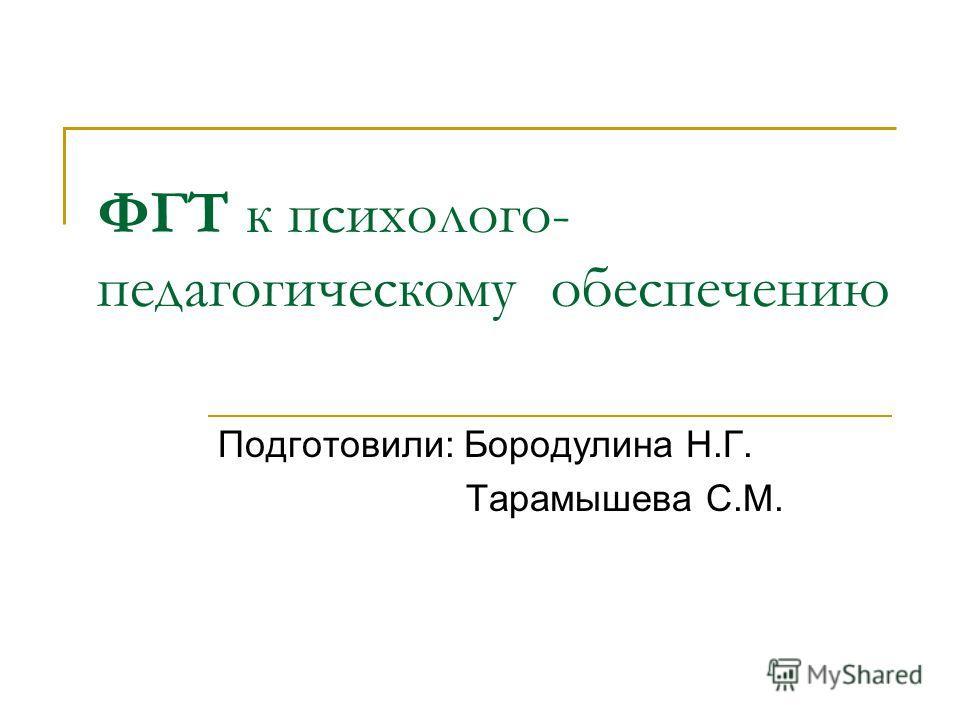 ФГТ к психолого- педагогическому обеспечению Подготовили: Бородулина Н.Г. Тарамышева С.М.